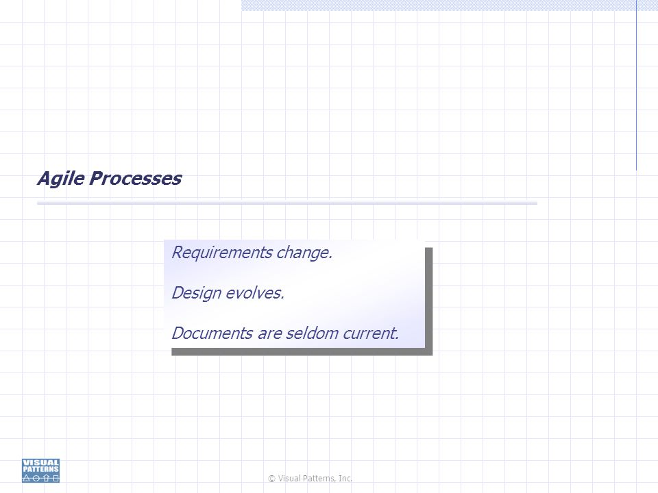 © Visual Patterns, Inc. Agile Processes Requirements change. Design evolves. Documents are seldom current. Requirements change. Design evolves. Docume