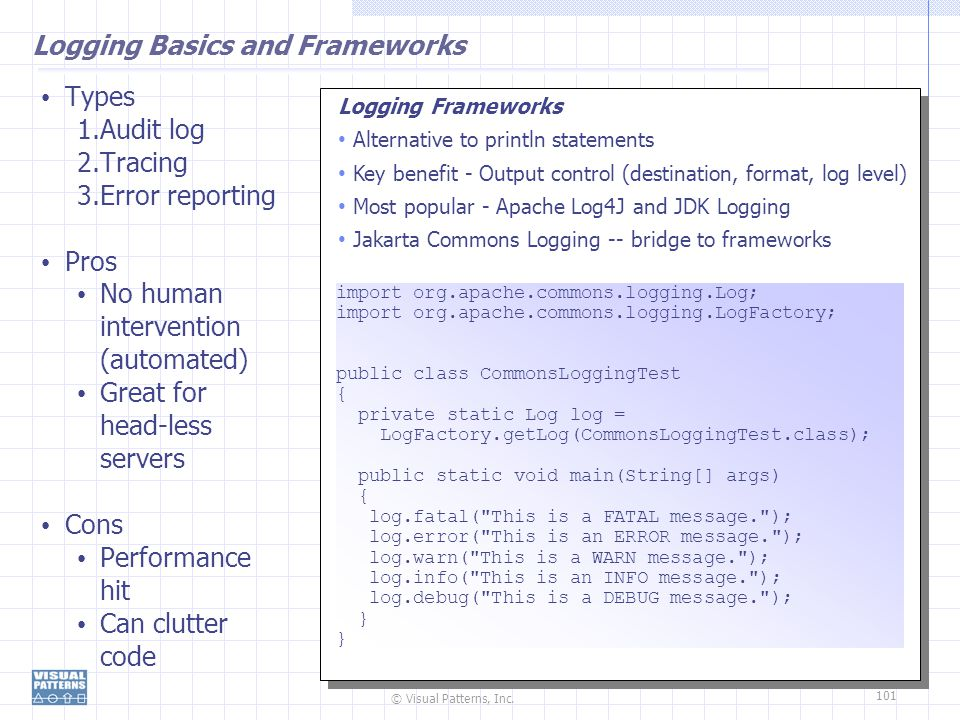 © Visual Patterns, Inc. 101 Logging Basics and Frameworks Types 1.Audit log 2.Tracing 3.Error reporting Pros No human intervention (automated) Great f
