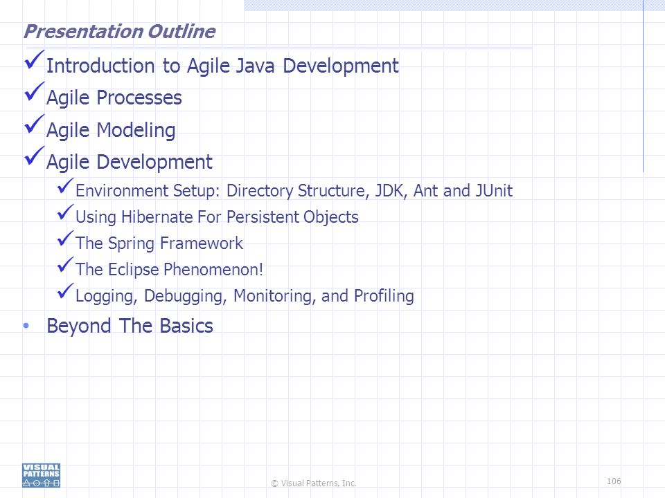 © Visual Patterns, Inc. 106 Presentation Outline Introduction to Agile Java Development Agile Processes Agile Modeling Agile Development Environment S
