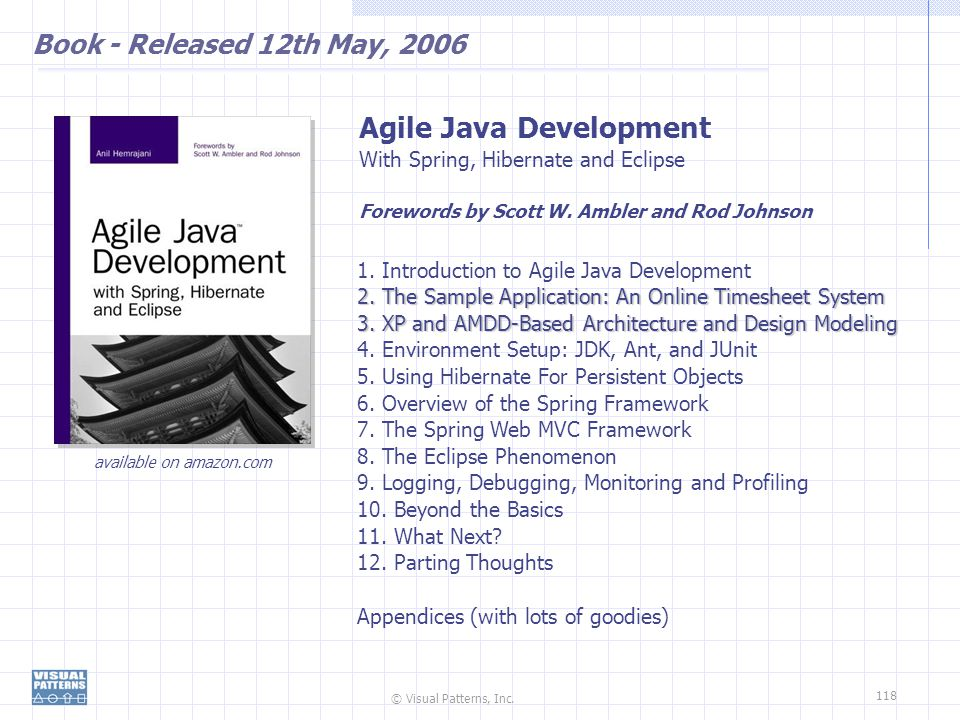 © Visual Patterns, Inc. 118 Book - Released 12th May, 2006 Agile Java Development With Spring, Hibernate and Eclipse Forewords by Scott W. Ambler and