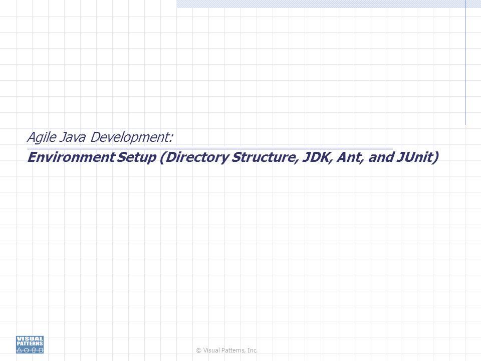 © Visual Patterns, Inc. Agile Java Development: Environment Setup (Directory Structure, JDK, Ant, and JUnit)