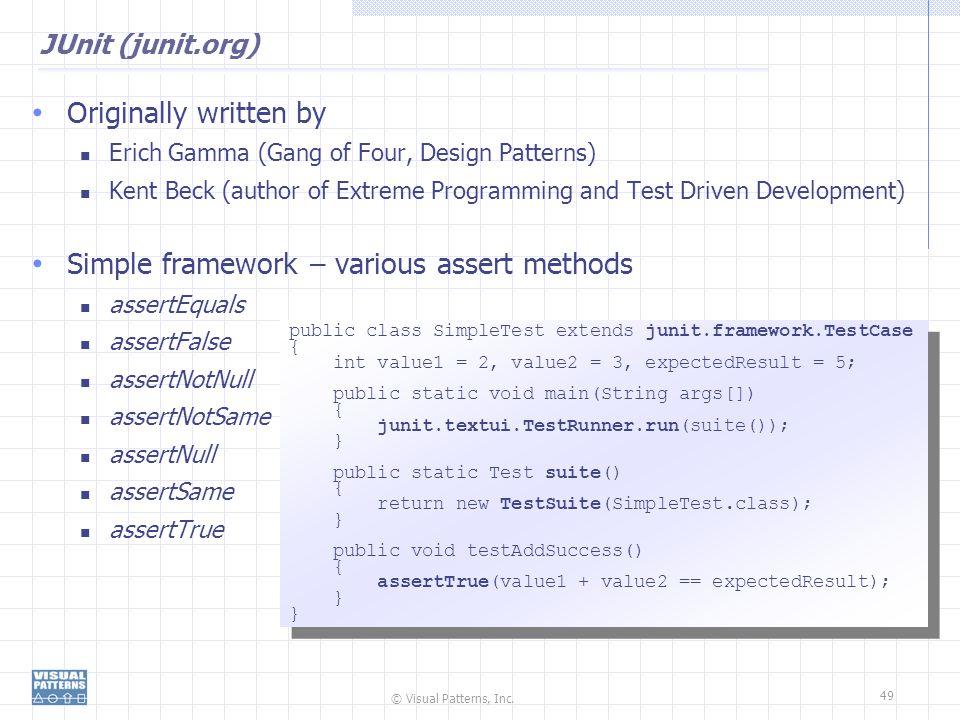© Visual Patterns, Inc. 49 JUnit (junit.org) Originally written by Erich Gamma (Gang of Four, Design Patterns) Kent Beck (author of Extreme Programmin