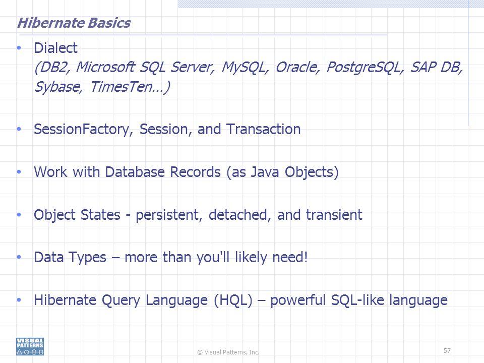 © Visual Patterns, Inc. 57 Hibernate Basics Dialect (DB2, Microsoft SQL Server, MySQL, Oracle, PostgreSQL, SAP DB, Sybase, TimesTen…) SessionFactory,