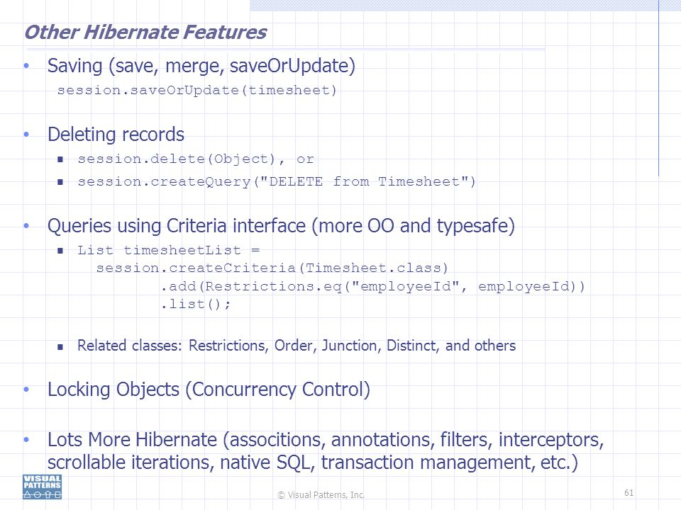 © Visual Patterns, Inc. 61 Other Hibernate Features Saving (save, merge, saveOrUpdate) session.saveOrUpdate(timesheet) Deleting records session.delete