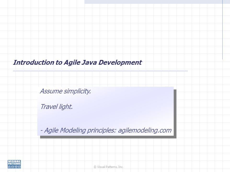 © Visual Patterns, Inc. Introduction to Agile Java Development Assume simplicity. Travel light. - Agile Modeling principles: agilemodeling.com Assume