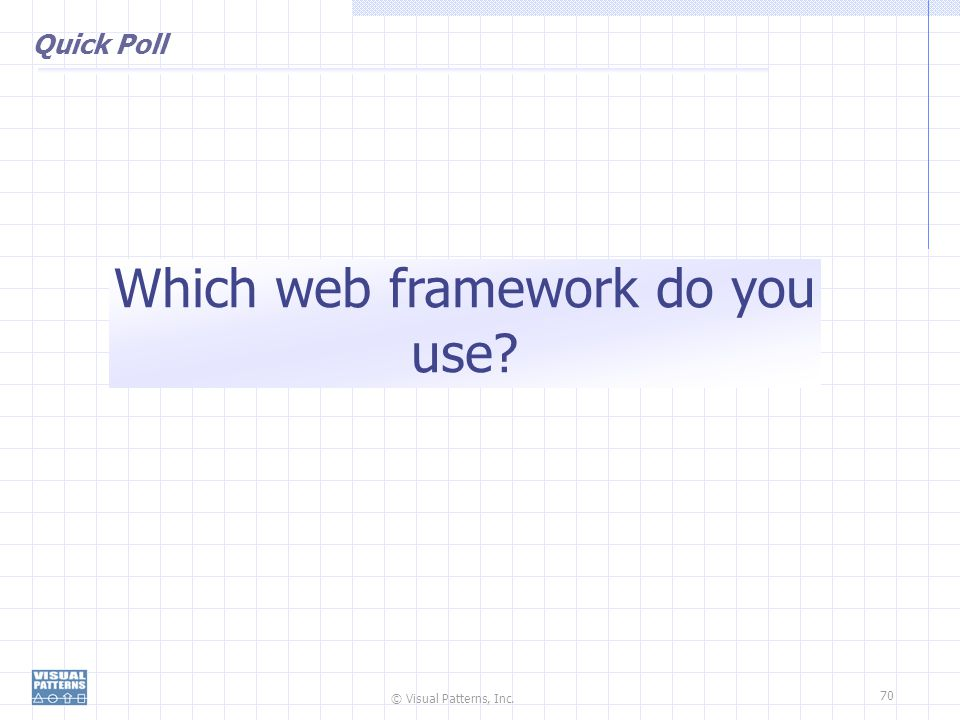 © Visual Patterns, Inc. 70 Quick Poll Which web framework do you use?