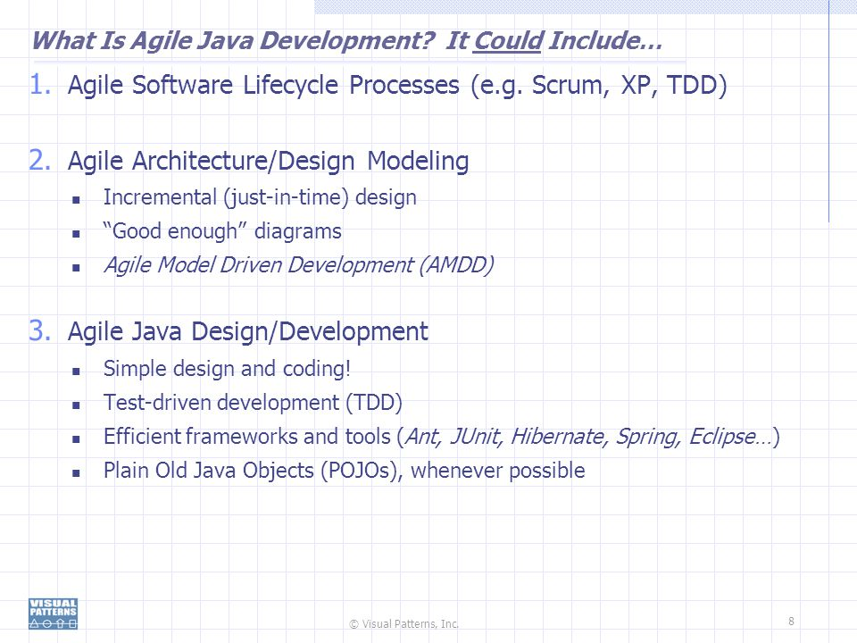 © Visual Patterns, Inc. 8 What Is Agile Java Development? It Could Include… 1. Agile Software Lifecycle Processes (e.g. Scrum, XP, TDD) 2. Agile Archi