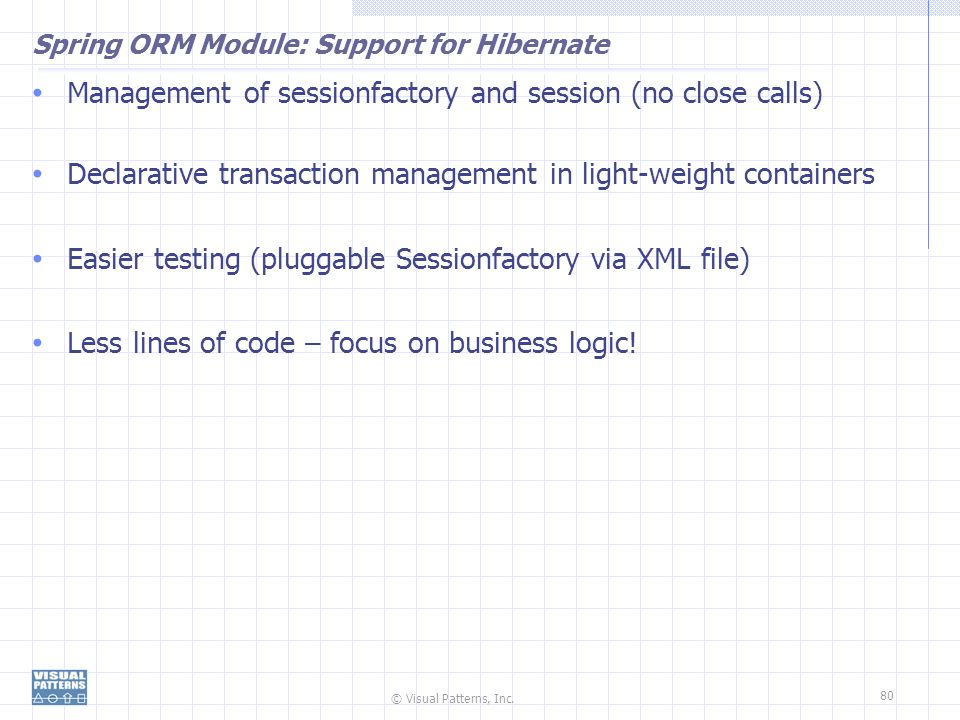 © Visual Patterns, Inc. 80 Spring ORM Module: Support for Hibernate Management of sessionfactory and session (no close calls) Declarative transaction