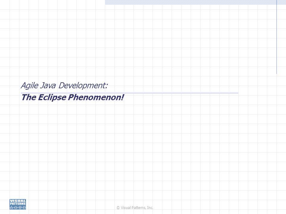 © Visual Patterns, Inc. Agile Java Development: The Eclipse Phenomenon!