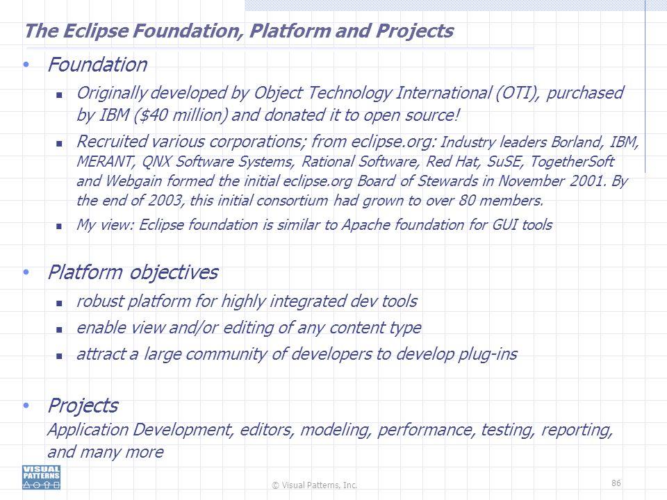 © Visual Patterns, Inc. 86 The Eclipse Foundation, Platform and Projects Foundation Originally developed by Object Technology International (OTI), pur