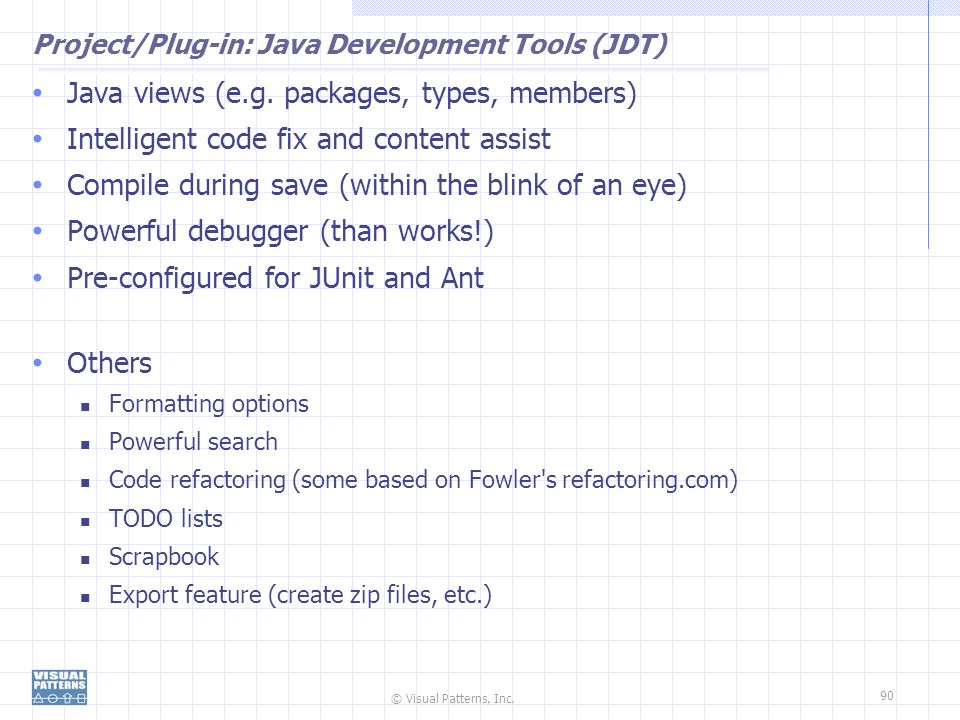 © Visual Patterns, Inc. 90 Project/Plug-in: Java Development Tools (JDT) Java views (e.g. packages, types, members) Intelligent code fix and content a