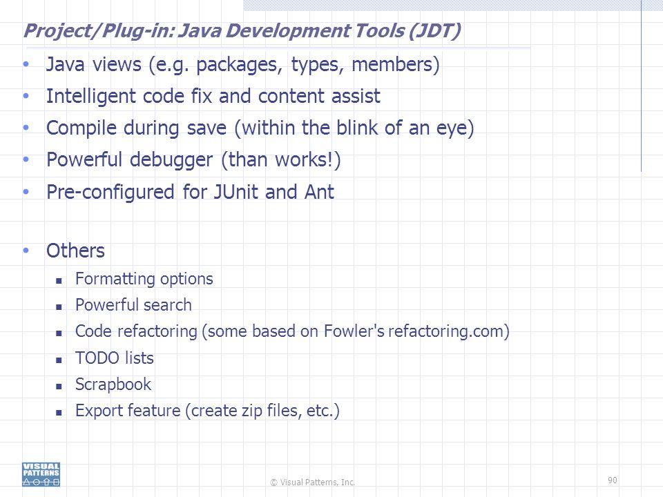 © Visual Patterns, Inc.90 Project/Plug-in: Java Development Tools (JDT) Java views (e.g.