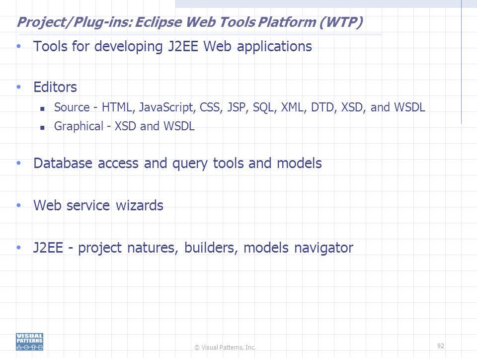 © Visual Patterns, Inc. 92 Project/Plug-ins: Eclipse Web Tools Platform (WTP) Tools for developing J2EE Web applications Editors Source - HTML, JavaSc