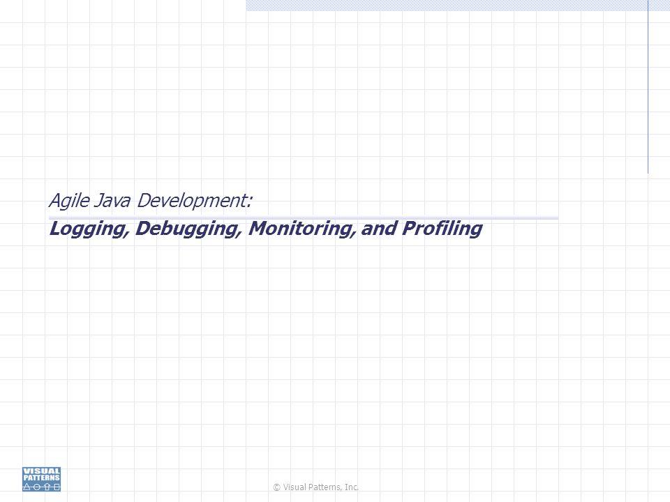 © Visual Patterns, Inc. Agile Java Development: Logging, Debugging, Monitoring, and Profiling