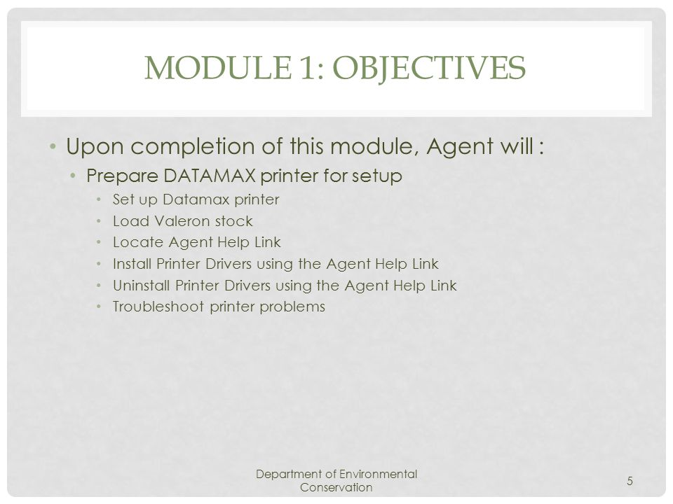 MODULE 1: OBJECTIVES Upon completion of this module, Agent will : Prepare DATAMAX printer for setup Set up Datamax printer Load Valeron stock Locate Agent Help Link Install Printer Drivers using the Agent Help Link Uninstall Printer Drivers using the Agent Help Link Troubleshoot printer problems Department of Environmental Conservation 5