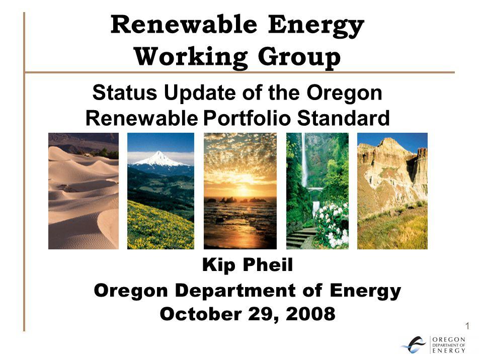 1 Renewable Energy Working Group Status Update of the Oregon Renewable Portfolio Standard Kip Pheil Oregon Department of Energy October 29, 2008
