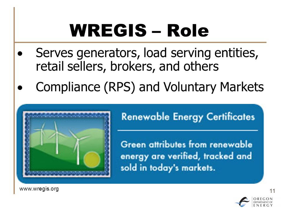 11 WREGIS – Role  Serves generators, load serving entities, retail sellers, brokers, and others  Compliance (RPS) and Voluntary Markets www.wregis.org