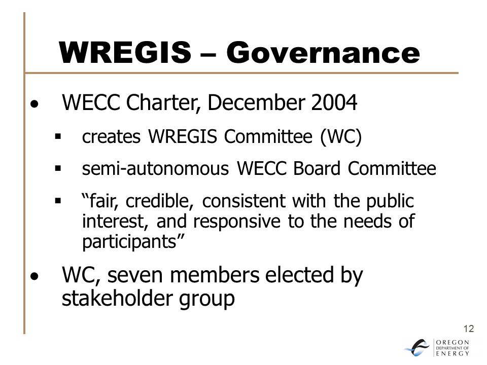 12 WREGIS – Governance  WECC Charter, December 2004  creates WREGIS Committee (WC)  semi-autonomous WECC Board Committee  fair, credible, consistent with the public interest, and responsive to the needs of participants  WC, seven members elected by stakeholder group