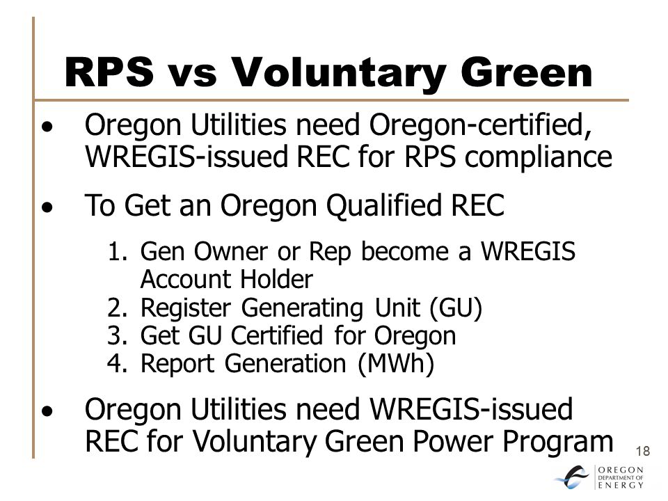 18 RPS vs Voluntary Green  Oregon Utilities need Oregon-certified, WREGIS-issued REC for RPS compliance  To Get an Oregon Qualified REC 1.Gen Owner or Rep become a WREGIS Account Holder 2.Register Generating Unit (GU) 3.Get GU Certified for Oregon 4.Report Generation (MWh)  Oregon Utilities need WREGIS-issued REC for Voluntary Green Power Program