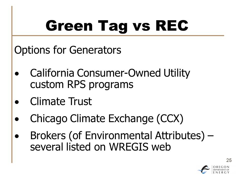 25 Green Tag vs REC Options for Generators  California Consumer-Owned Utility custom RPS programs  Climate Trust  Chicago Climate Exchange (CCX)  Brokers (of Environmental Attributes) – several listed on WREGIS web