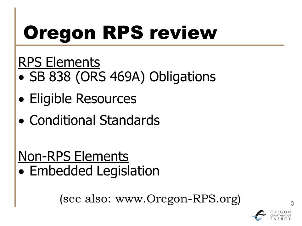 3 3 Oregon RPS review RPS Elements  SB 838 (ORS 469A) Obligations  Eligible Resources  Conditional Standards Non-RPS Elements  Embedded Legislation (see also: www.Oregon-RPS.org)