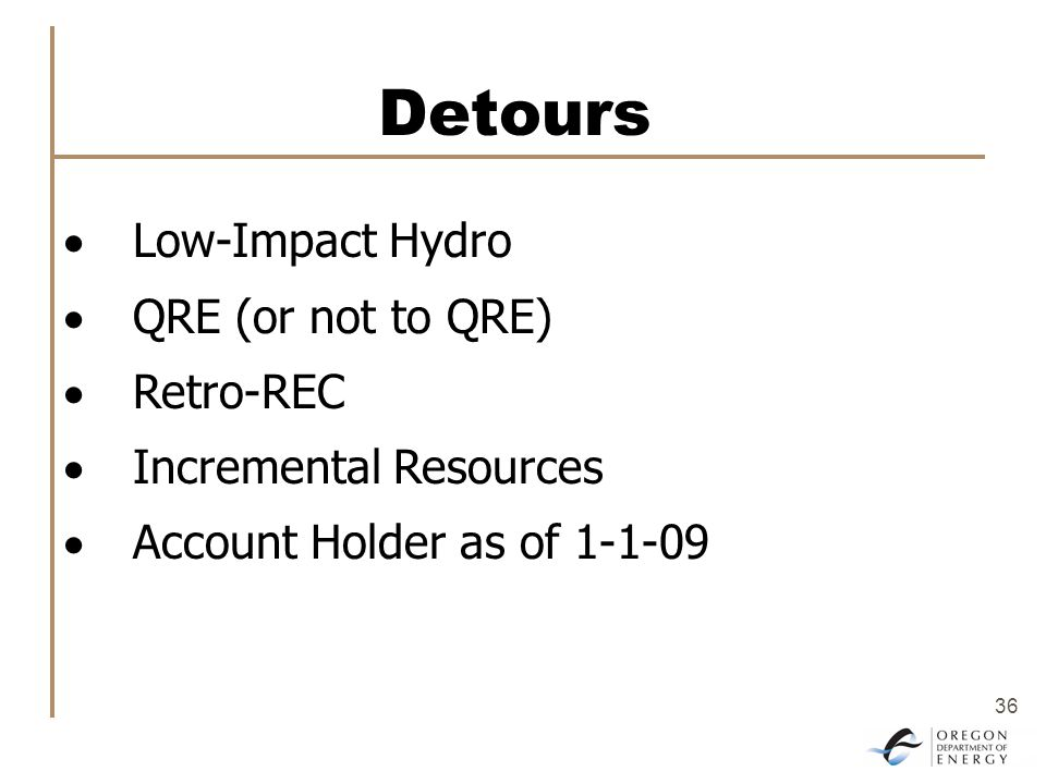 36 Detours  Low-Impact Hydro  QRE (or not to QRE)  Retro-REC  Incremental Resources  Account Holder as of 1-1-09