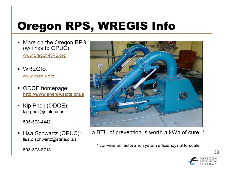 38 Oregon RPS, WREGIS Info  More on the Oregon RPS (w/ links to OPUC): www.oregon-RPS.org  WREGIS: www.wregis.org  ODOE homepage: http://www.energy.state.or.us  Kip Pheil (ODOE): kip.pheil@state.or.us 503-378-4442  Lisa Schwartz (OPUC): lisa.c.schwartz@state.or.us 503-378-8718 a BTU of prevention is worth a kWh of cure.