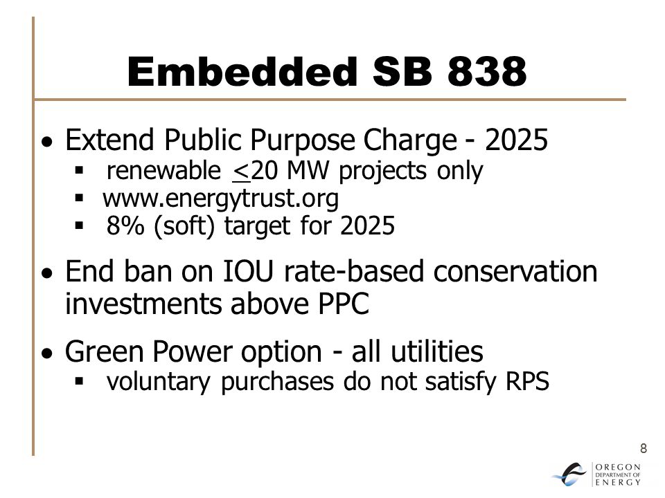 8 8 Embedded SB 838  Extend Public Purpose Charge - 2025  renewable <20 MW projects only  www.energytrust.org  8% (soft) target for 2025  End ban on IOU rate-based conservation investments above PPC  Green Power option - all utilities  voluntary purchases do not satisfy RPS