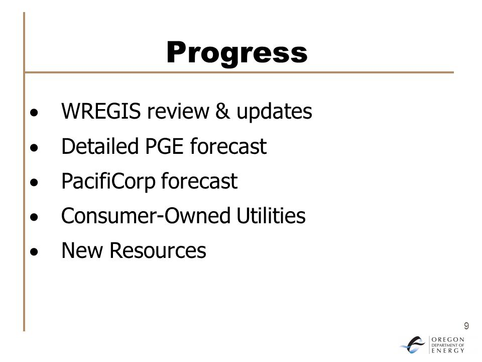 9 Progress  WREGIS review & updates  Detailed PGE forecast  PacifiCorp forecast  Consumer-Owned Utilities  New Resources