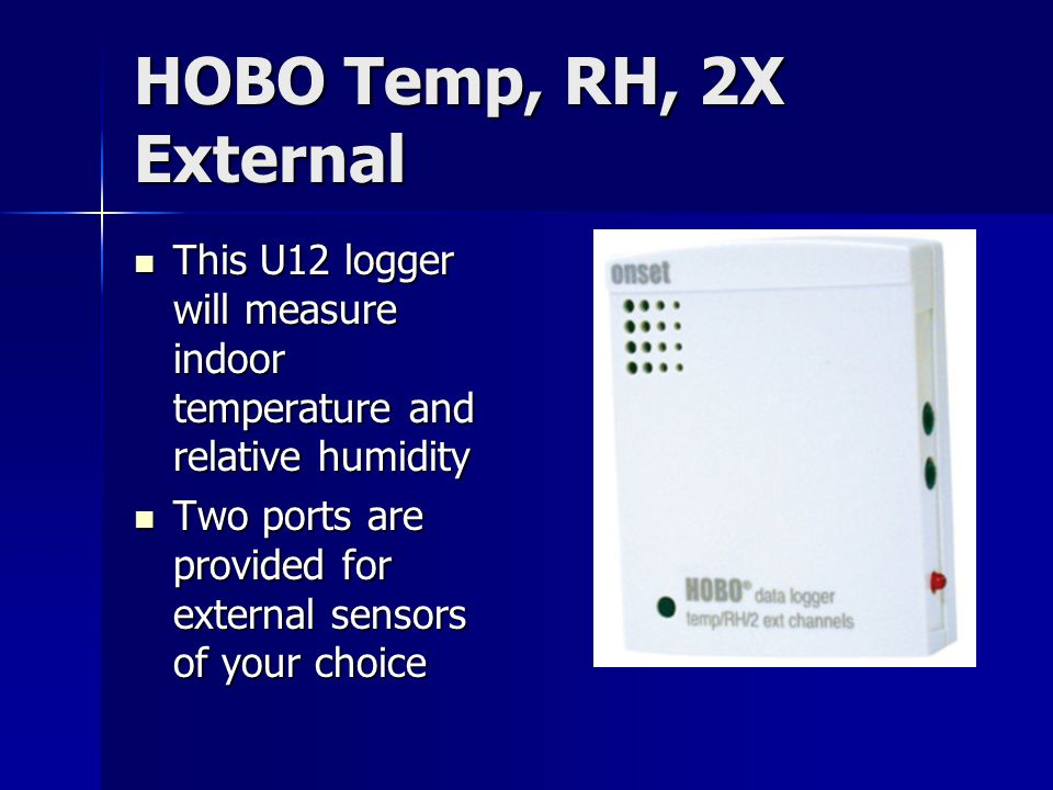 HOBO Temp, RH, 2X External This U12 logger will measure indoor temperature and relative humidity This U12 logger will measure indoor temperature and relative humidity Two ports are provided for external sensors of your choice Two ports are provided for external sensors of your choice