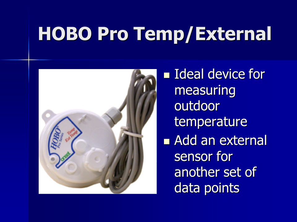 HOBO Pro Temp/External Ideal device for measuring outdoor temperature Ideal device for measuring outdoor temperature Add an external sensor for another set of data points Add an external sensor for another set of data points