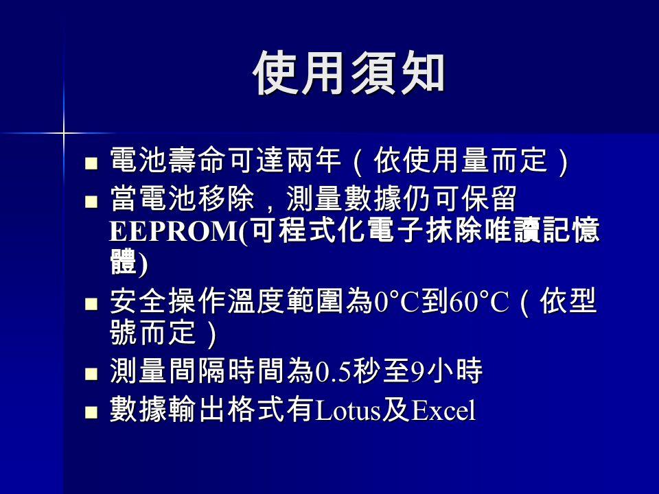 使用須知 電池壽命可達兩年(依使用量而定) 電池壽命可達兩年(依使用量而定) 當電池移除,測量數據仍可保留 EEPROM( 可程式化電子抹除唯讀記憶 體 ) 當電池移除,測量數據仍可保留 EEPROM( 可程式化電子抹除唯讀記憶 體 ) 安全操作溫度範圍為 0°C 到 60°C (依型 號而定) 安全操作溫度範圍為 0°C 到 60°C (依型 號而定) 測量間隔時間為 0.5 秒至 9 小時 測量間隔時間為 0.5 秒至 9 小時 數據輸出格式有 Lotus 及 Excel 數據輸出格式有 Lotus 及 Excel