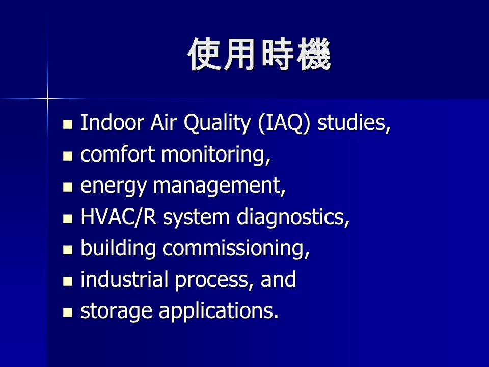 使用時機 Indoor Air Quality (IAQ) studies, Indoor Air Quality (IAQ) studies, comfort monitoring, comfort monitoring, energy management, energy management, HVAC/R system diagnostics, HVAC/R system diagnostics, building commissioning, building commissioning, industrial process, and industrial process, and storage applications.