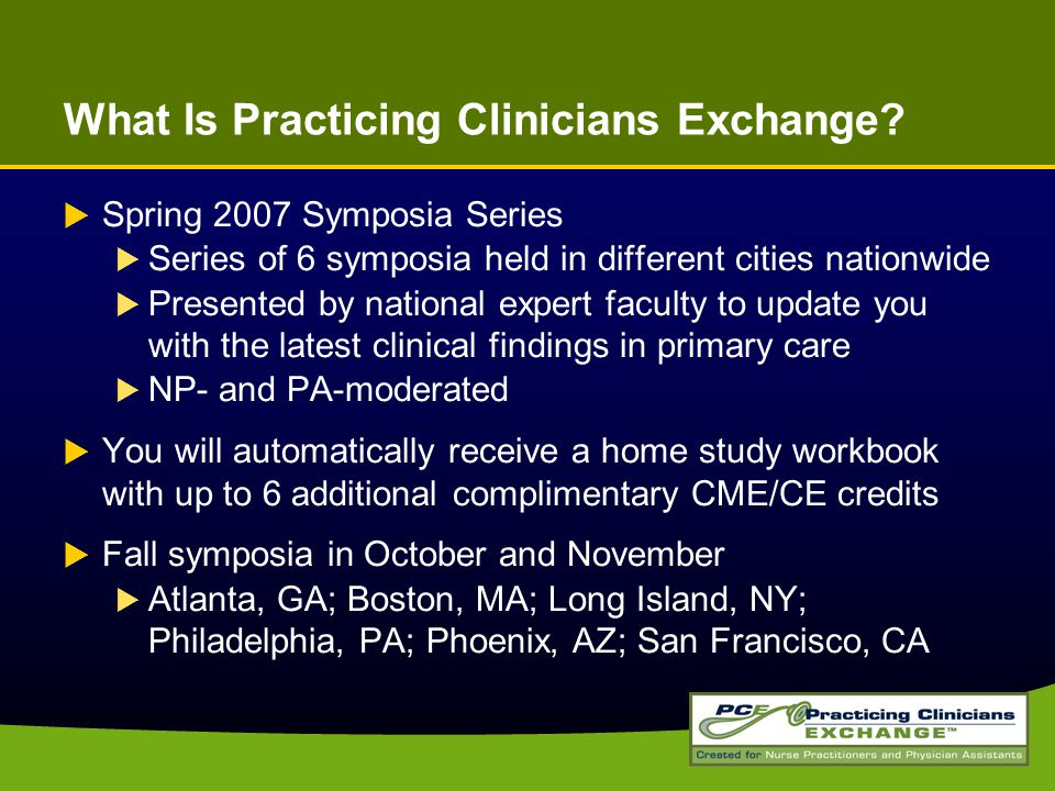 What Is Practicing Clinicians Exchange?  Spring 2007 Symposia Series  Series of 6 symposia held in different cities nationwide  Presented by nation
