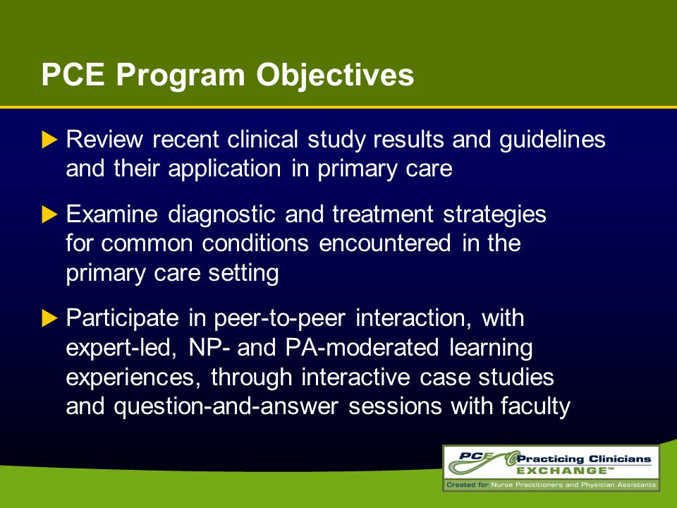 PCE Program Objectives  Review recent clinical study results and guidelines and their application in primary care  Examine diagnostic and treatment