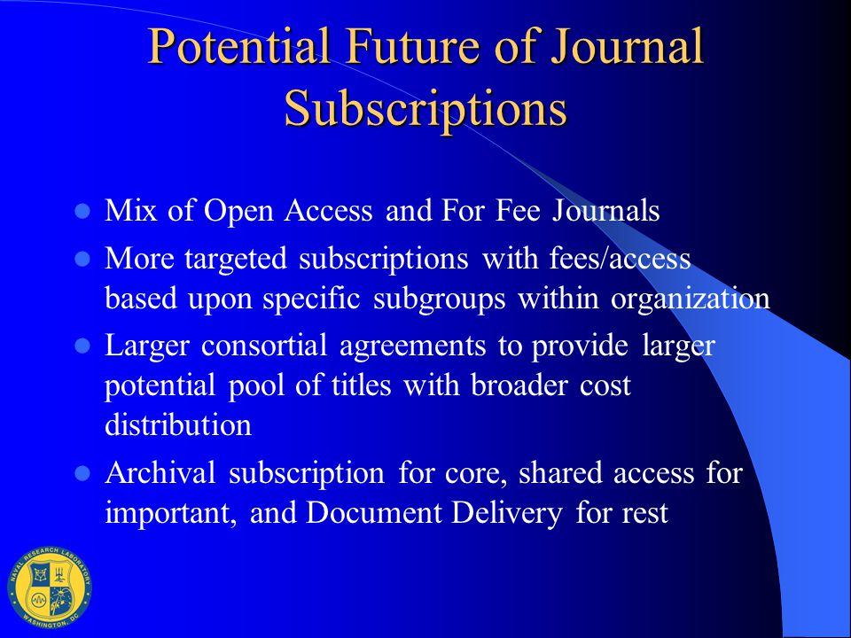 Potential Future of Journal Subscriptions Mix of Open Access and For Fee Journals More targeted subscriptions with fees/access based upon specific sub