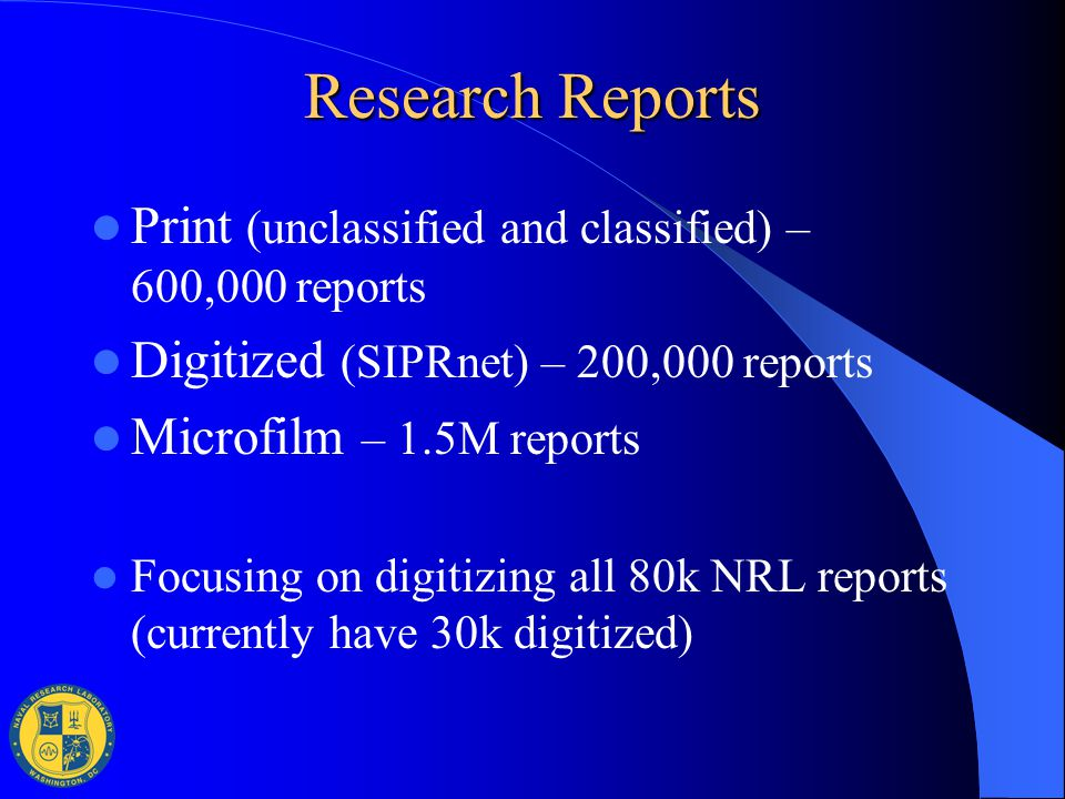 Research Reports Print (unclassified and classified) – 600,000 reports Digitized (SIPRnet) – 200,000 reports Microfilm – 1.5M reports Focusing on digi