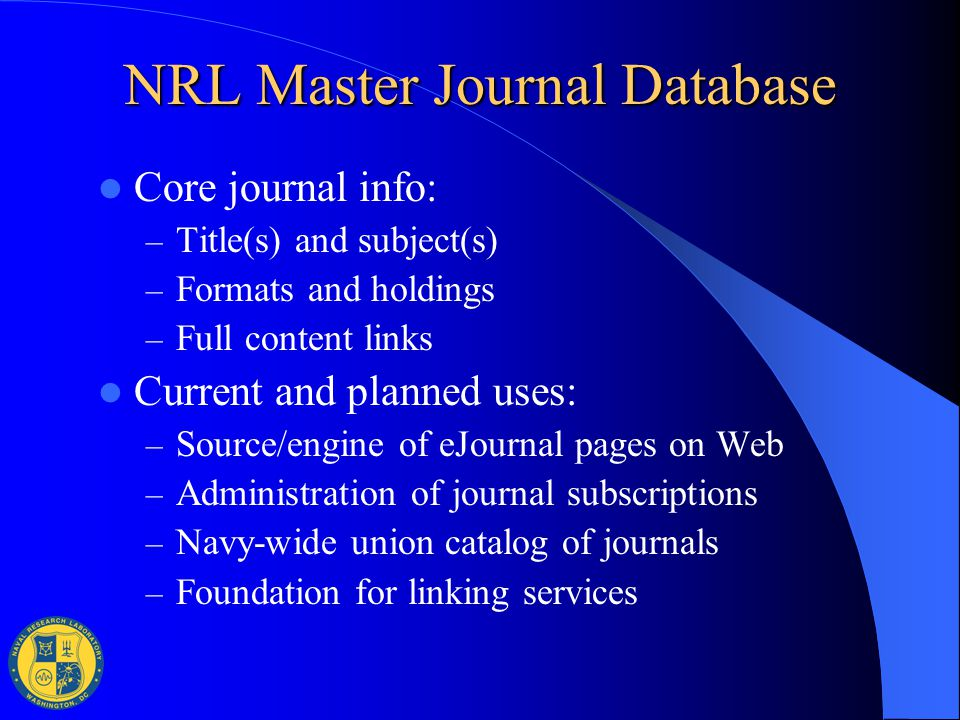NRL Master Journal Database Core journal info: – Title(s) and subject(s) – Formats and holdings – Full content links Current and planned uses: – Sourc