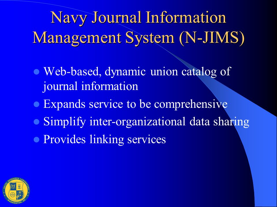 Navy Journal Information Management System (N-JIMS) Web-based, dynamic union catalog of journal information Expands service to be comprehensive Simpli