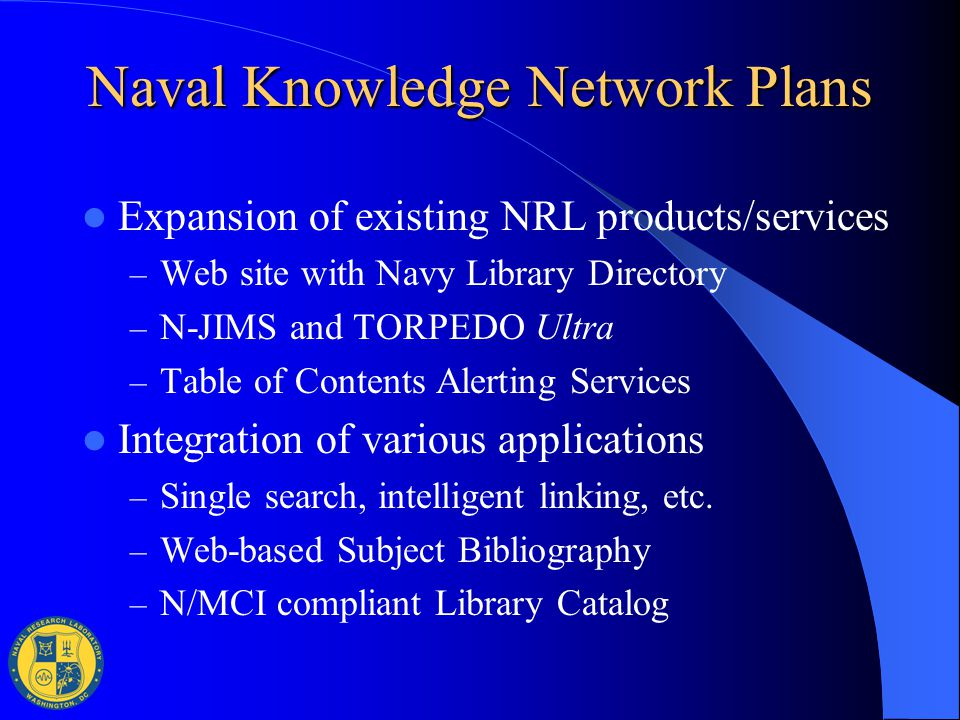Naval Knowledge Network Plans Expansion of existing NRL products/services – Web site with Navy Library Directory – N-JIMS and TORPEDO Ultra – Table of