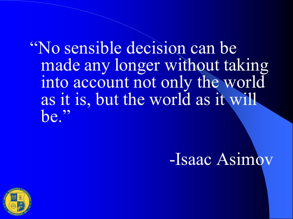 """No sensible decision can be made any longer without taking into account not only the world as it is, but the world as it will be."" -Isaac Asimov"