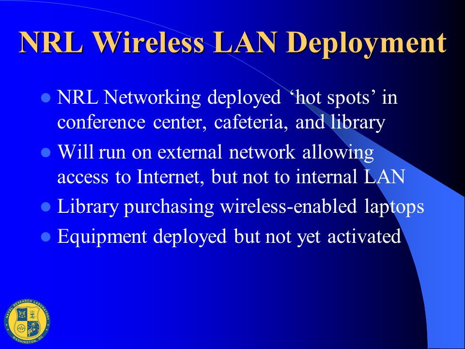 NRL Wireless LAN Deployment NRL Networking deployed 'hot spots' in conference center, cafeteria, and library Will run on external network allowing acc