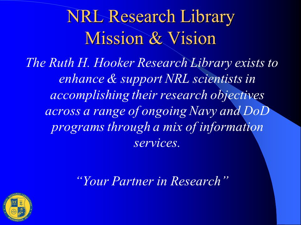 NRL Research Library Mission & Vision The Ruth H. Hooker Research Library exists to enhance & support NRL scientists in accomplishing their research o