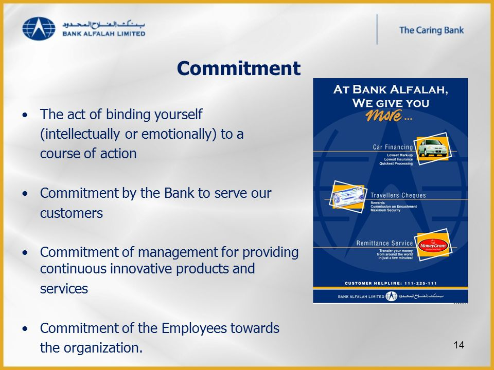 Commitment The act of binding yourself (intellectually or emotionally) to a course of action Commitment by the Bank to serve our customers Commitment of management for providing continuous innovative products and services Commitment of the Employees towards the organization.