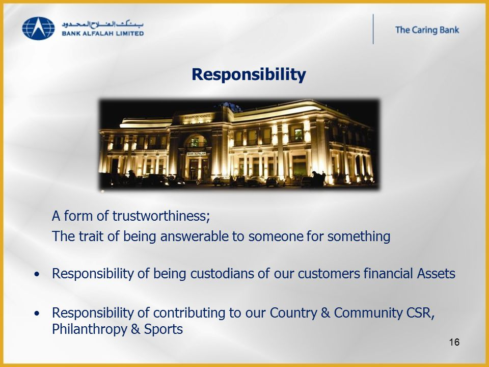 Responsibility A form of trustworthiness; The trait of being answerable to someone for something Responsibility of being custodians of our customers financial Assets Responsibility of contributing to our Country & Community CSR, Philanthropy & Sports 16