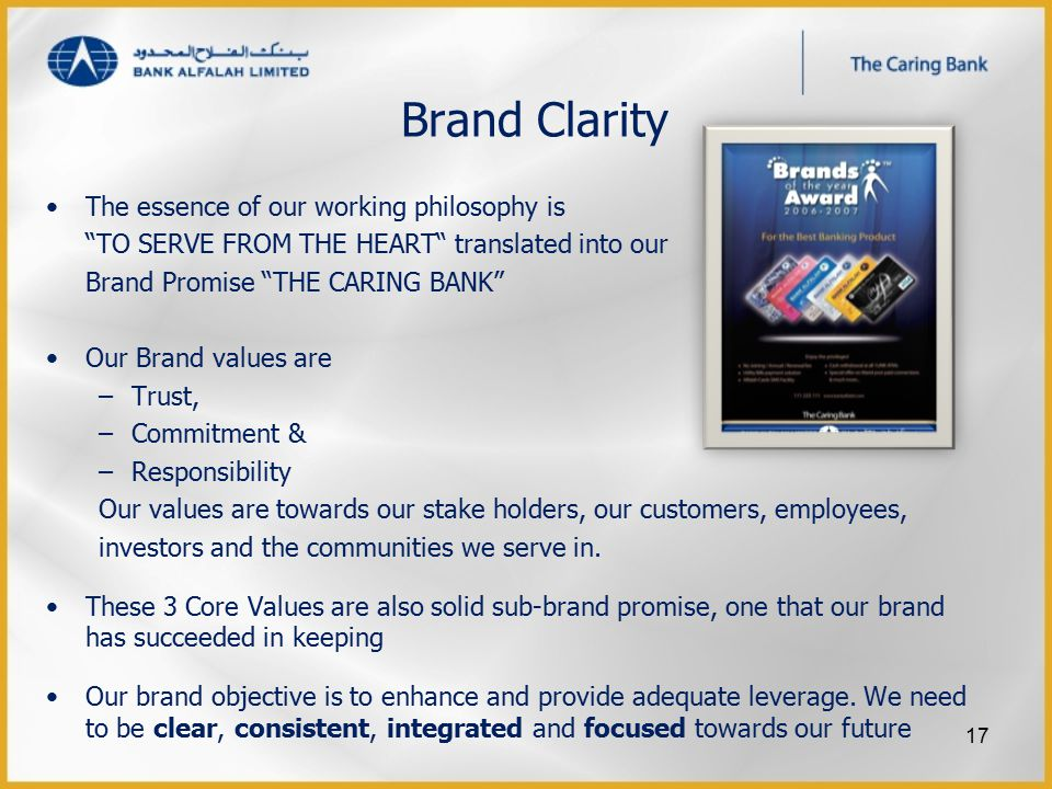 Brand Clarity The essence of our working philosophy is TO SERVE FROM THE HEART translated into our Brand Promise THE CARING BANK Our Brand values are –Trust, –Commitment & –Responsibility Our values are towards our stake holders, our customers, employees, investors and the communities we serve in.