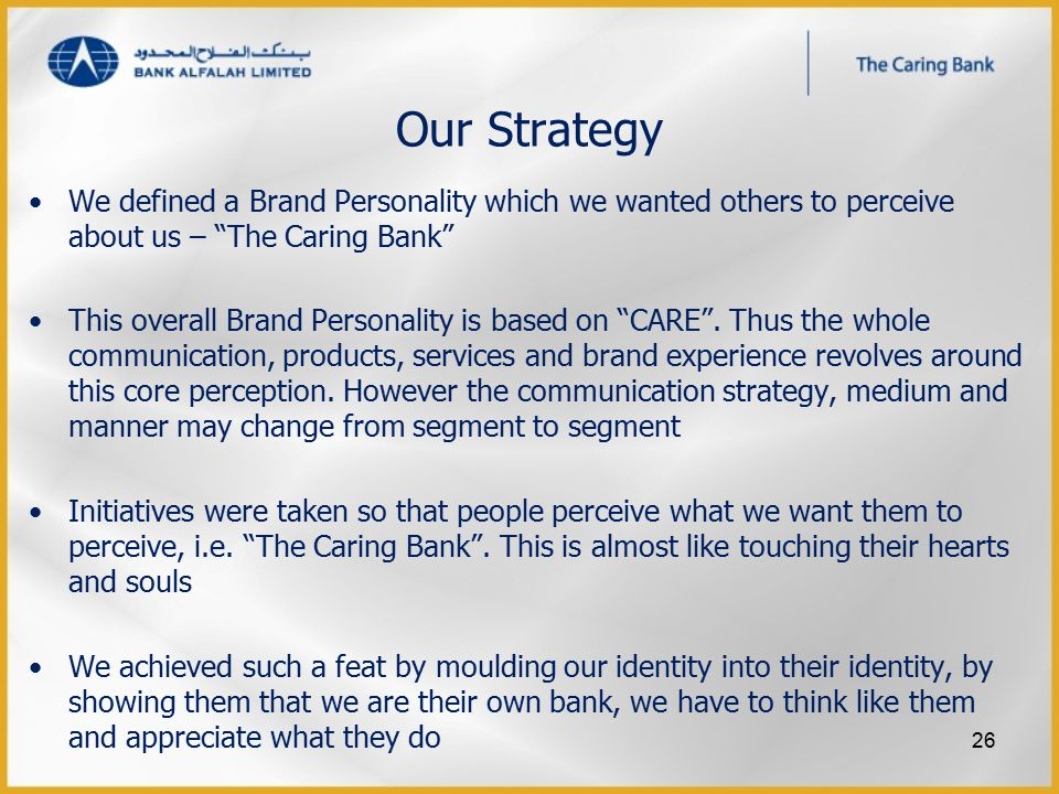 "Our Strategy We defined a Brand Personality which we wanted others to perceive about us – ""The Caring Bank"" This overall Brand Personality is based on"