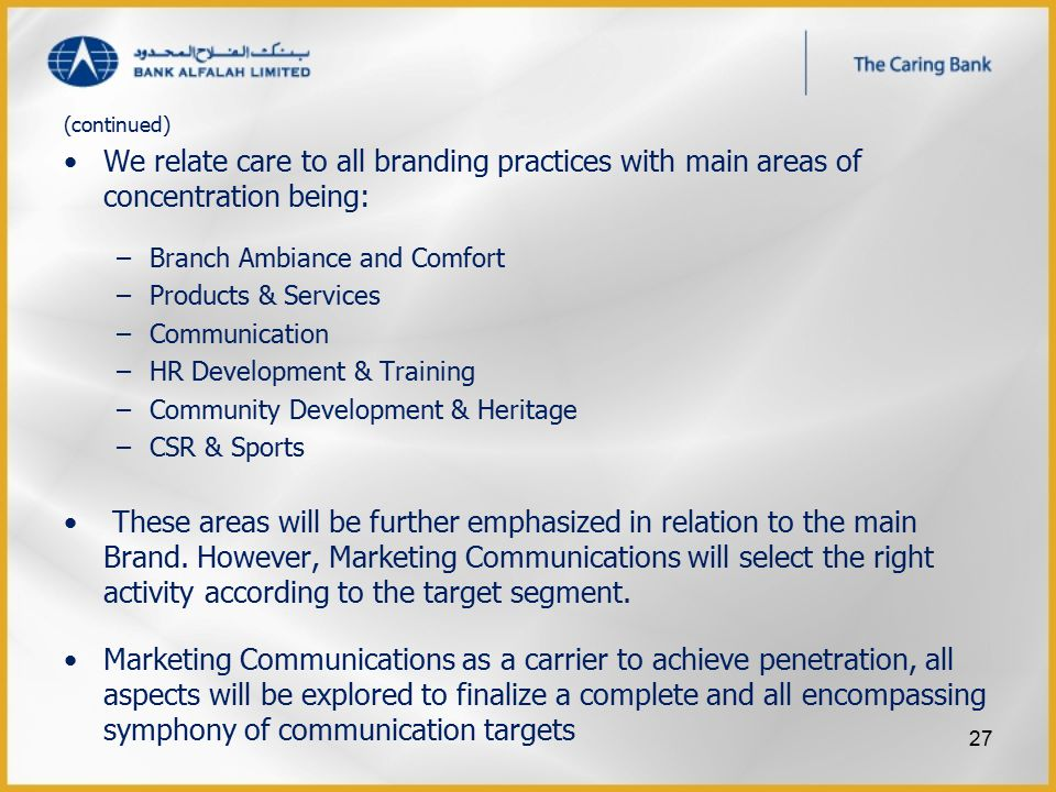 (continued) We relate care to all branding practices with main areas of concentration being: –Branch Ambiance and Comfort –Products & Services –Communication –HR Development & Training –Community Development & Heritage –CSR & Sports These areas will be further emphasized in relation to the main Brand.