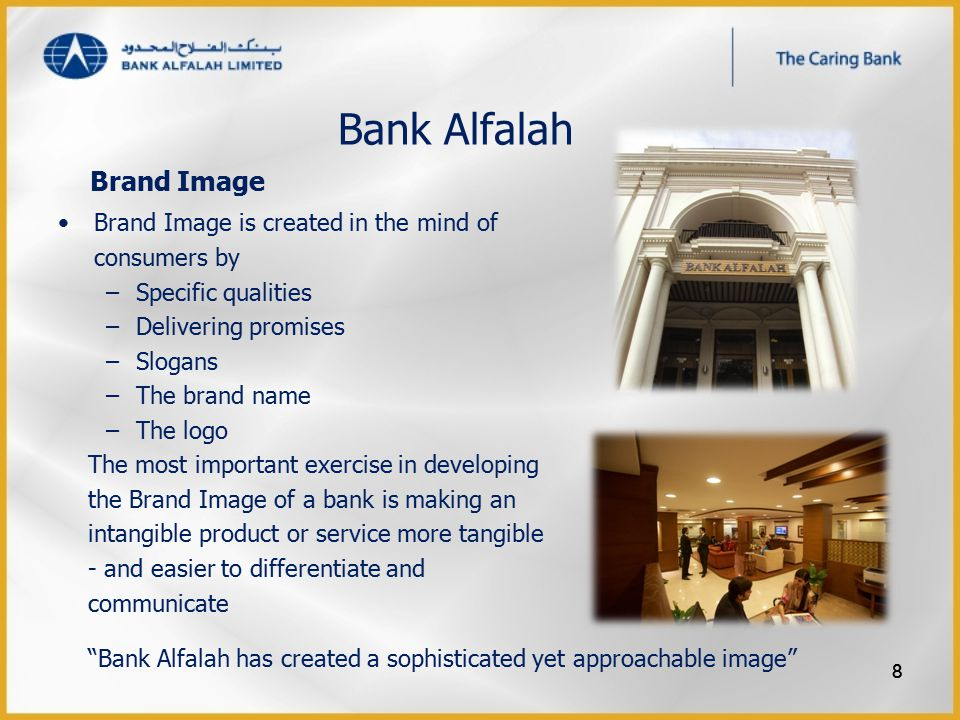 Bank Alfalah Brand Image is created in the mind of consumers by –Specific qualities –Delivering promises –Slogans –The brand name –The logo The most important exercise in developing the Brand Image of a bank is making an intangible product or service more tangible - and easier to differentiate and communicate Bank Alfalah has created a sophisticated yet approachable image 8 Brand Image 8