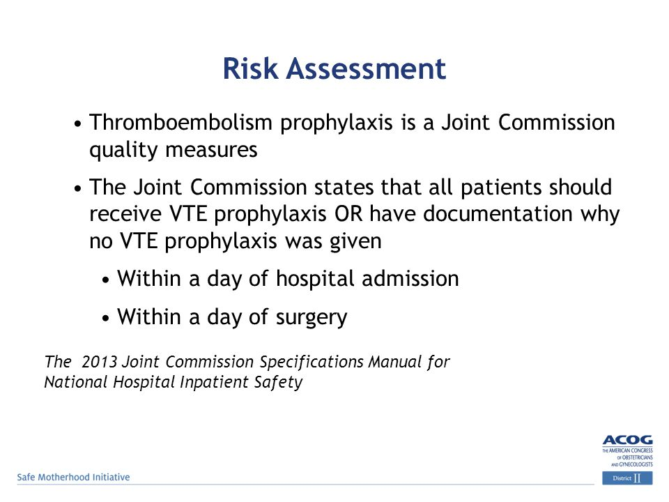 Risk Assessment Thromboembolism prophylaxis is a Joint Commission quality measures The Joint Commission states that all patients should receive VTE prophylaxis OR have documentation why no VTE prophylaxis was given Within a day of hospital admission Within a day of surgery The 2013 Joint Commission Specifications Manual for National Hospital Inpatient Safety